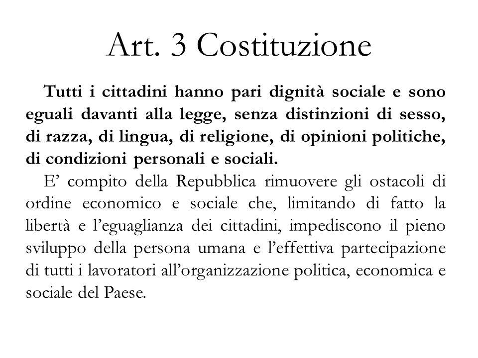 Art. 3 Costituzione Tutti i cittadini hanno pari dignità sociale e sono eguali davanti alla legge, senza distinzioni di sesso, di razza, di lingua, di