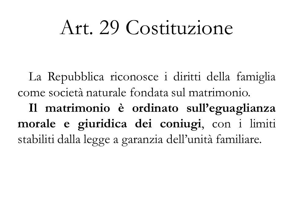 Art. 29 Costituzione La Repubblica riconosce i diritti della famiglia come società naturale fondata sul matrimonio. Il matrimonio è ordinato sulleguag