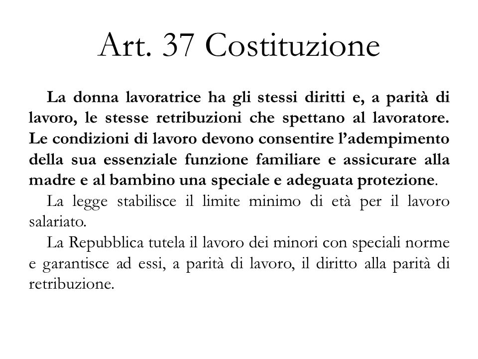 Art. 37 Costituzione La donna lavoratrice ha gli stessi diritti e, a parità di lavoro, le stesse retribuzioni che spettano al lavoratore. Le condizion
