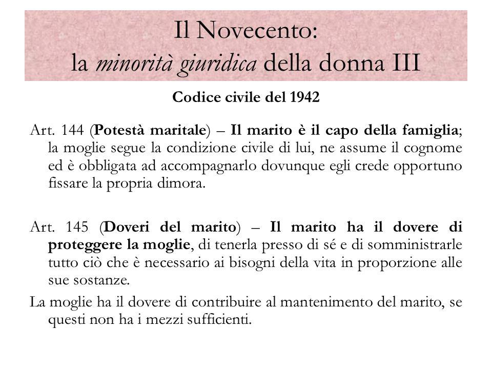 Il Novecento: la minorità giuridica della donna III Codice civile del 1942 Art. 144 (Potestà maritale) – Il marito è il capo della famiglia; la moglie