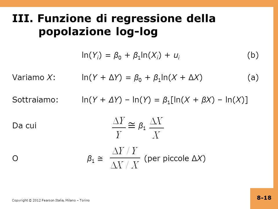 Copyright © 2012 Pearson Italia, Milano – Torino III. Funzione di regressione della popolazione log-log ln(Y i ) = β 0 + β 1 ln(X i ) + u i (b) Variam