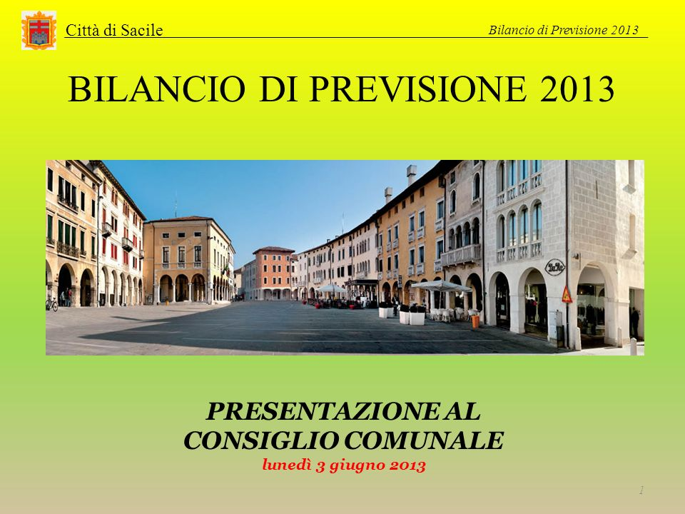 BILANCIO DI PREVISIONE 2013 Città di Sacile Bilancio di Previsione 2013 1 PRESENTAZIONE AL CONSIGLIO COMUNALE lunedì 3 giugno 2013