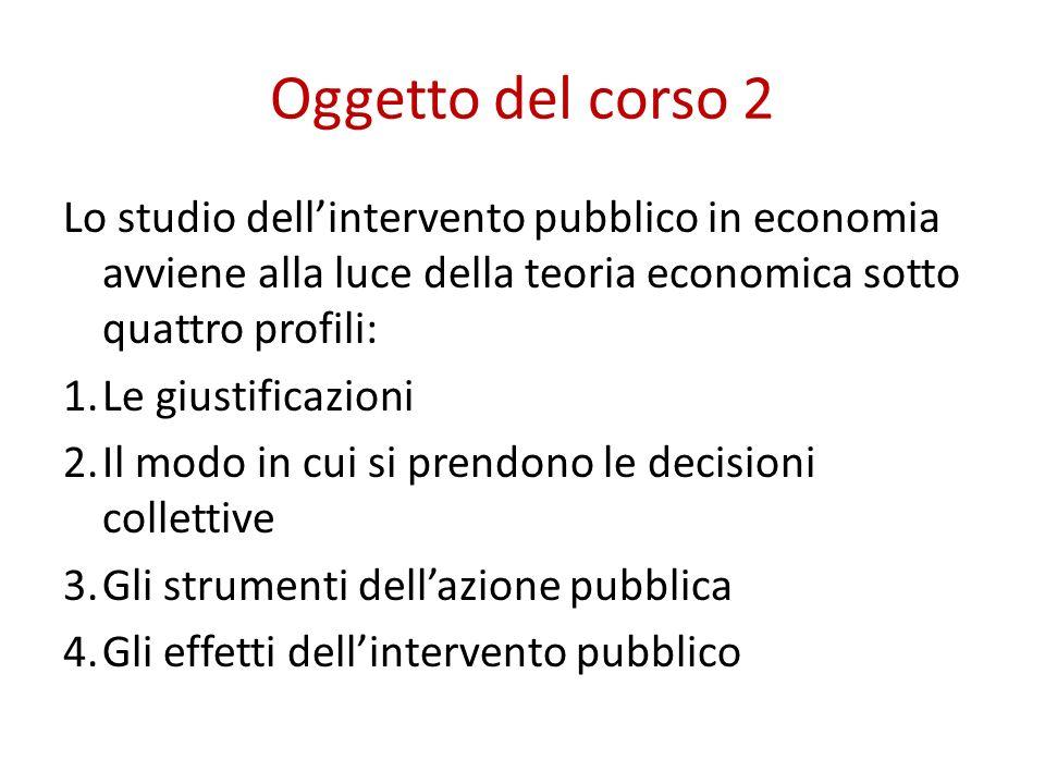 Oggetto del corso 2 Lo studio dellintervento pubblico in economia avviene alla luce della teoria economica sotto quattro profili: 1.Le giustificazioni 2.Il modo in cui si prendono le decisioni collettive 3.Gli strumenti dellazione pubblica 4.Gli effetti dellintervento pubblico