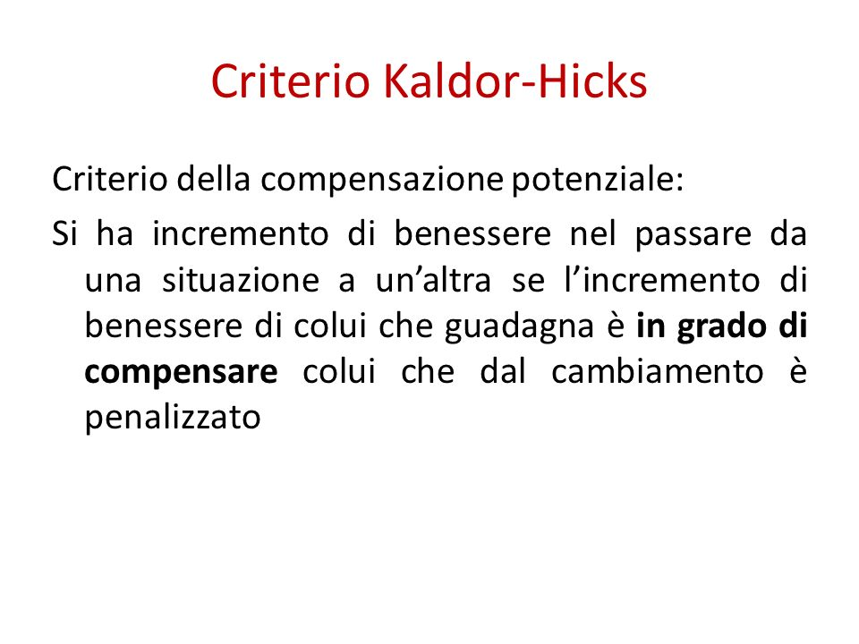 Criterio Kaldor-Hicks Criterio della compensazione potenziale: Si ha incremento di benessere nel passare da una situazione a unaltra se lincremento di benessere di colui che guadagna è in grado di compensare colui che dal cambiamento è penalizzato