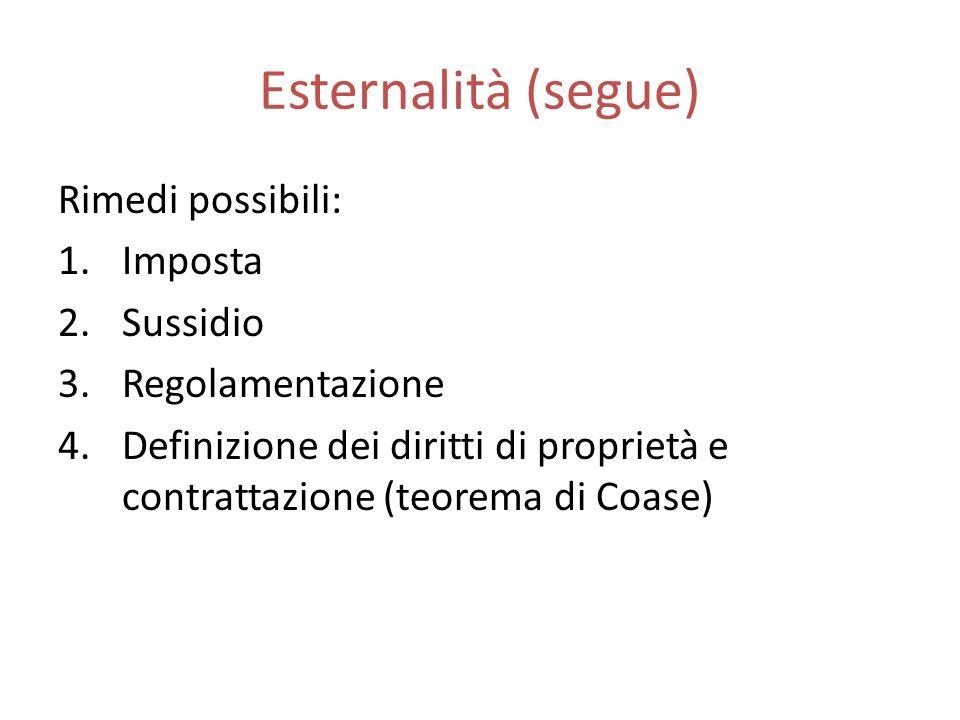 Esternalità (segue) Rimedi possibili: 1.Imposta 2.Sussidio 3.Regolamentazione 4.Definizione dei diritti di proprietà e contrattazione (teorema di Coase)