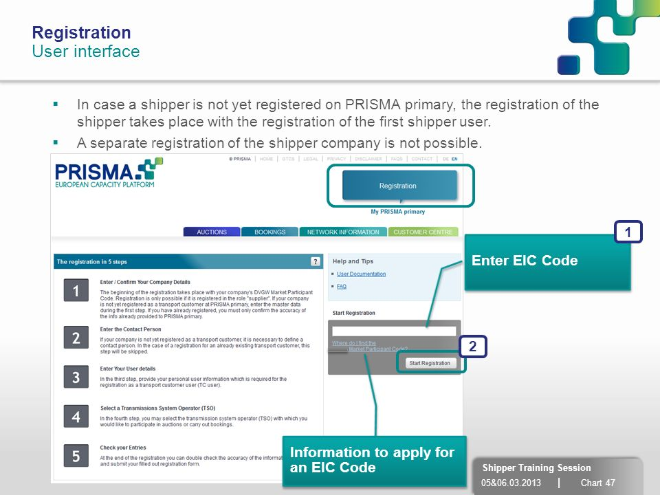 05&06.03.2013 | Chart 47 Shipper Training Session Registration User interface In case a shipper is not yet registered on PRISMA primary, the registrat