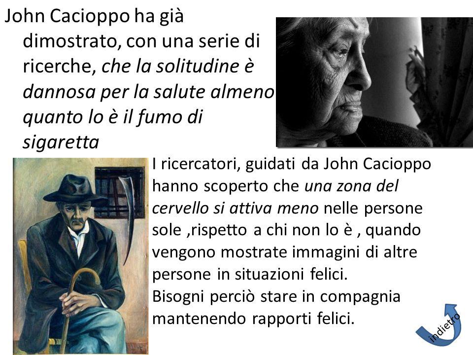 John Cacioppo ha già dimostrato, con una serie di ricerche, che la solitudine è dannosa per la salute almeno quanto lo è il fumo di sigaretta I ricerc