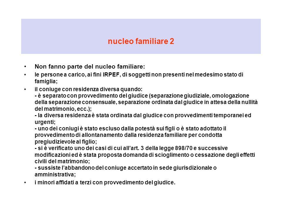 nucleo familiare 2 Non fanno parte del nucleo familiare: le persone a carico, ai fini IRPEF, di soggetti non presenti nel medesimo stato di famiglia;