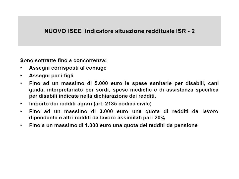 NUOVO ISEE indicatore situazione reddituale ISR - 2 Sono sottratte fino a concorrenza: Assegni corrisposti al coniuge Assegni per i figli Fino ad un m