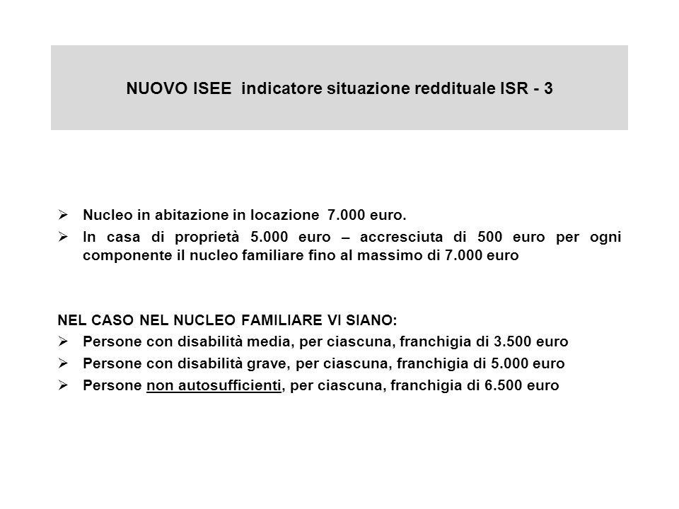 NUOVO ISEE indicatore situazione reddituale ISR - 3 Nucleo in abitazione in locazione 7.000 euro. In casa di proprietà 5.000 euro – accresciuta di 500