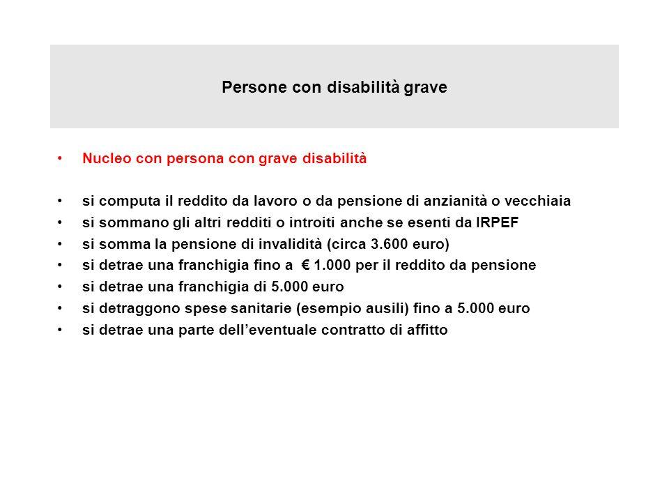 Persone con disabilità grave Nucleo con persona con grave disabilità si computa il reddito da lavoro o da pensione di anzianità o vecchiaia si sommano
