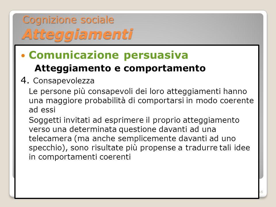 Comunicazione persuasiva Atteggiamento e comportamento 4. Consapevolezza Le persone più consapevoli dei loro atteggiamenti hanno una maggiore probabil