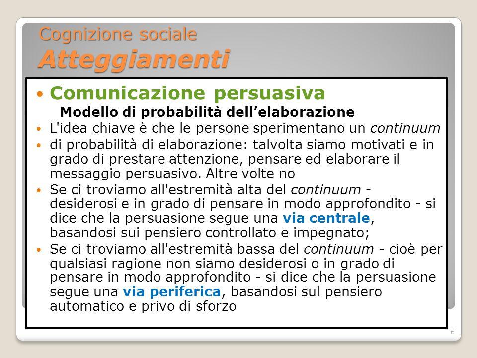 Comunicazione persuasiva Modello di probabilità dellelaborazione Il condizionamento classico è uno dei mezzi più primitivi per modificare gli atteggiamenti attraverso la via periferica I pubblicitari lo usano moltissimo, appaiando ripetutamente il loro prodotto (inizialmente neutro o sconosciuto) a immagini o idee di cui si conosce la capacità di produrre sentimenti positivi (persone attraenti, scenari piacevoli) Secondo i dettami del condizionamento classico, gli spettatori dovrebbero sviluppare atteggiamenti positivi anche nei confronti del nuovo prodotto 7 Cognizione sociale Atteggiamenti