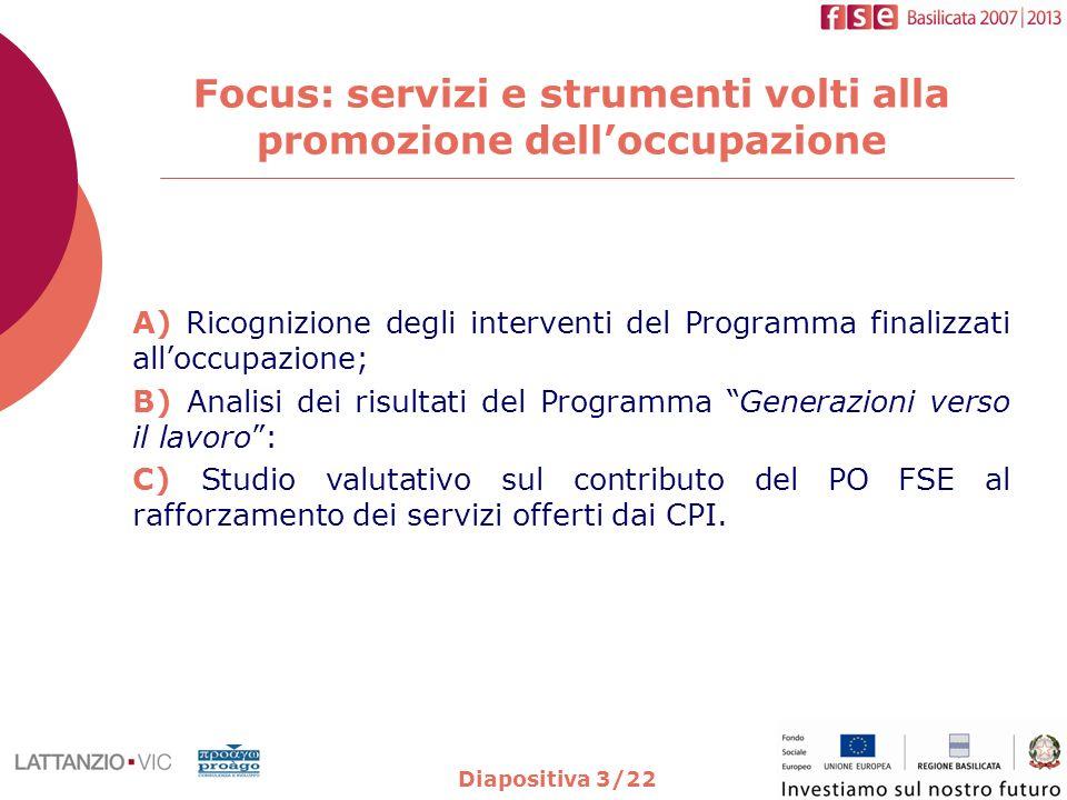 Diapositiva 3/22 Focus: servizi e strumenti volti alla promozione delloccupazione A) Ricognizione degli interventi del Programma finalizzati alloccupazione; B) Analisi dei risultati del Programma Generazioni verso il lavoro: C) Studio valutativo sul contributo del PO FSE al rafforzamento dei servizi offerti dai CPI.