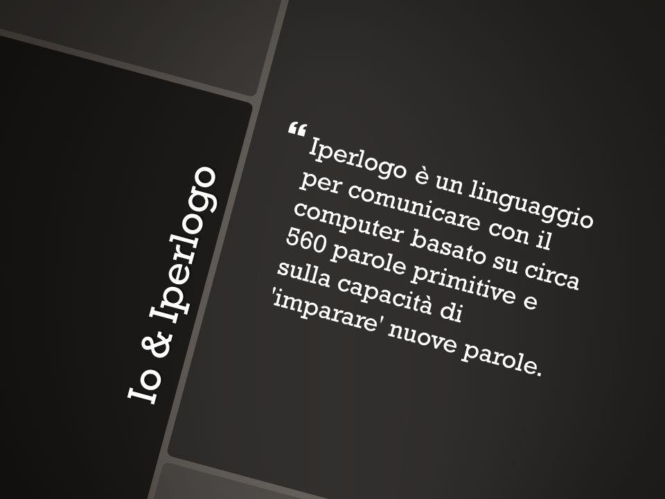 Io & Iperlogo Iperlogo è un linguaggio per comunicare con il computer basato su circa 560 parole primitive e sulla capacità di 'imparare' nuove parole