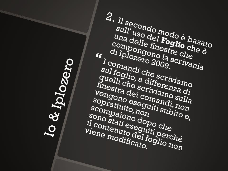Io & Iplozero 2. 2. Il secondo modo è basato sull' uso del Foglio che è una delle finestre che compongono la scrivania di Iplozero 2009. I comandi che
