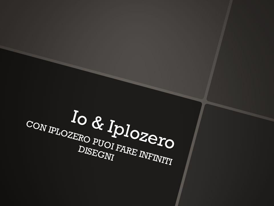 Io & Iplozero CON IPLOZERO PUOI FARE INFINITI DISEGNI