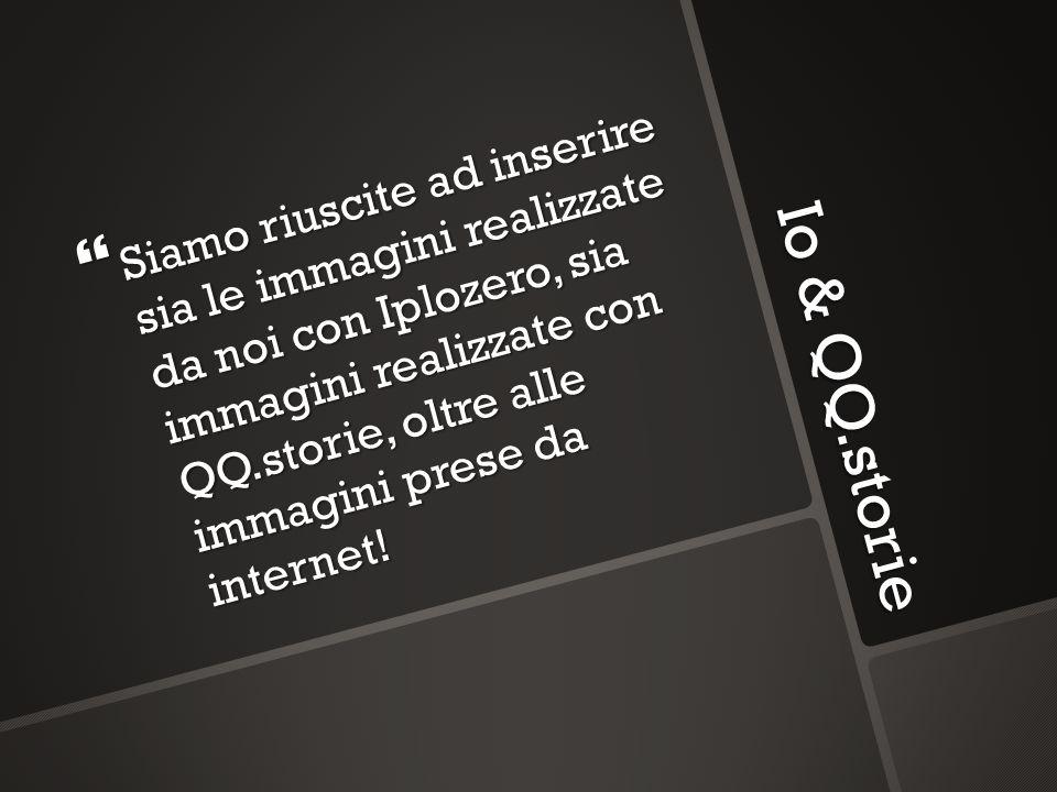Io & QQ.storie Siamo riuscite ad inserire sia le immagini realizzate da noi con Iplozero, sia immagini realizzate con QQ.storie, oltre alle immagini p