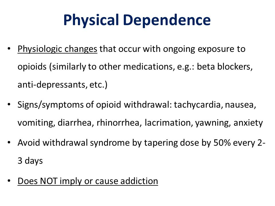 Physical Dependence Physiologic changes that occur with ongoing exposure to opioids (similarly to other medications, e.g.: beta blockers, anti-depress
