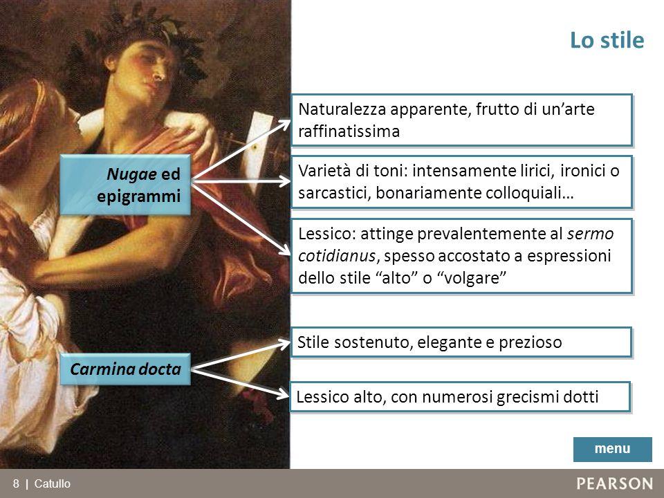 8 | Catullo Lo stile menu Nugae ed epigrammi Carmina docta Stile sostenuto, elegante e prezioso Lessico alto, con numerosi grecismi dotti Naturalezza