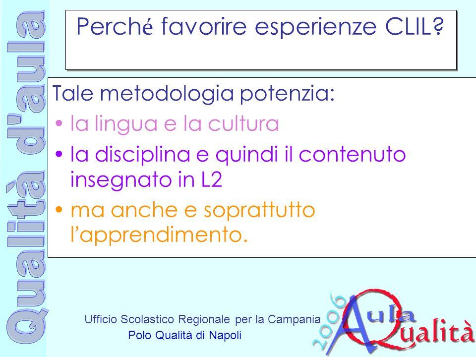 Ufficio Scolastico Regionale per la Campania Polo Qualità di Napoli Perch é favorire esperienze CLIL? Tale metodologia potenzia: la lingua e la cultur