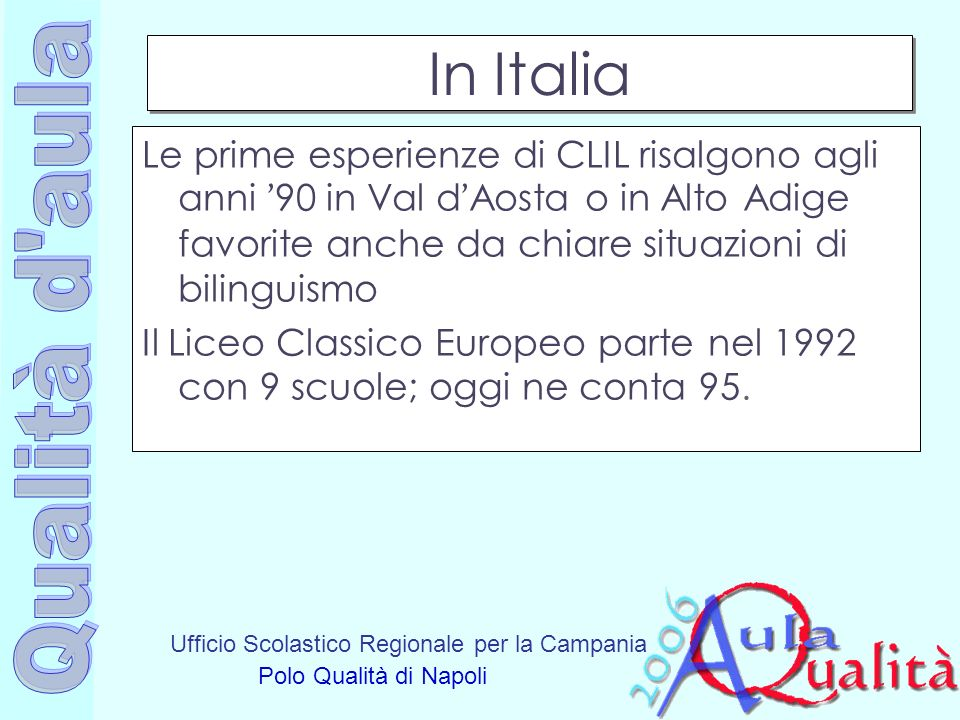 Ufficio Scolastico Regionale per la Campania Polo Qualità di Napoli In Italia Le prime esperienze di CLIL risalgono agli anni 90 in Val d Aosta o in A