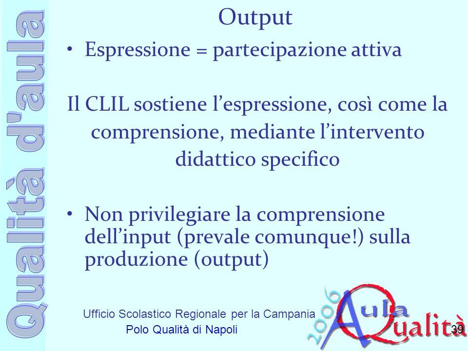 Ufficio Scolastico Regionale per la Campania Polo Qualità di Napoli Output Espressione = partecipazione attiva Il CLIL sostiene lespressione, così com