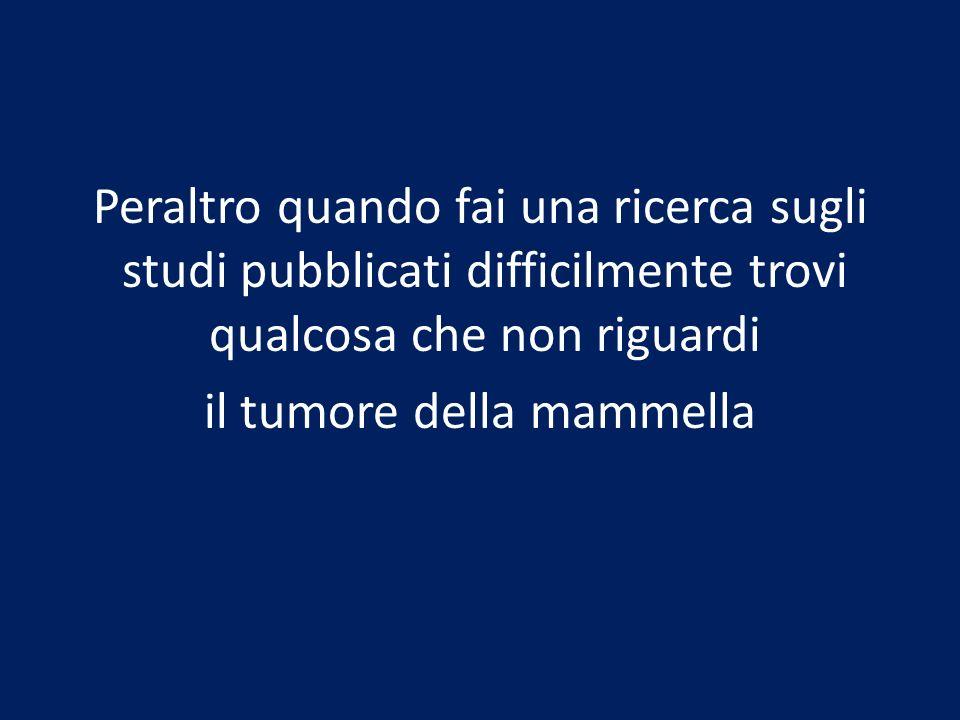 Peraltro quando fai una ricerca sugli studi pubblicati difficilmente trovi qualcosa che non riguardi il tumore della mammella
