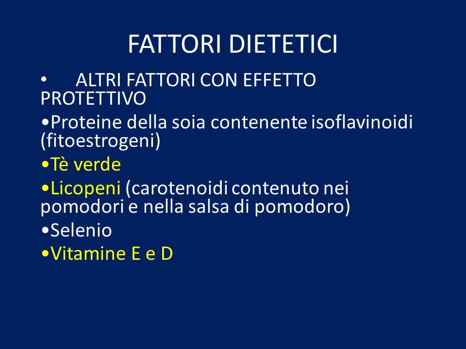 FATTORI DIETETICI ALTRI FATTORI CON EFFETTO PROTETTIVO Proteine della soia contenente isoflavinoidi (fitoestrogeni) Tè verde Licopeni (carotenoidi con