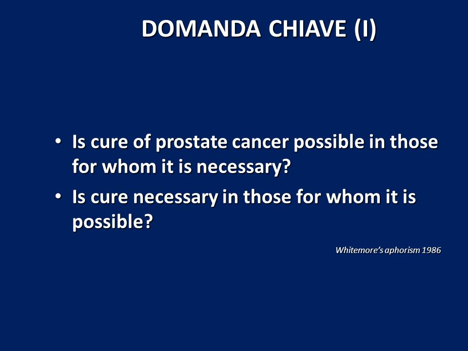 DOMANDA CHIAVE (I) Is cure of prostate cancer possible in those for whom it is necessary.