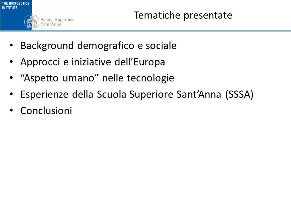 Tematiche presentate Background demografico e sociale Approcci e iniziative dellEuropa Aspetto umano nelle tecnologie Esperienze della Scuola Superiore SantAnna (SSSA) Conclusioni