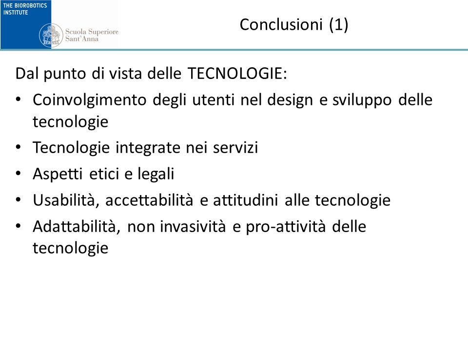 Conclusioni (1) Dal punto di vista delle TECNOLOGIE: Coinvolgimento degli utenti nel design e sviluppo delle tecnologie Tecnologie integrate nei servizi Aspetti etici e legali Usabilità, accettabilità e attitudini alle tecnologie Adattabilità, non invasività e pro-attività delle tecnologie