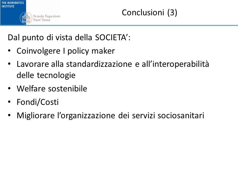 Conclusioni (3) Dal punto di vista della SOCIETA: Coinvolgere I policy maker Lavorare alla standardizzazione e allinteroperabilità delle tecnologie Welfare sostenibile Fondi/Costi Migliorare lorganizzazione dei servizi sociosanitari
