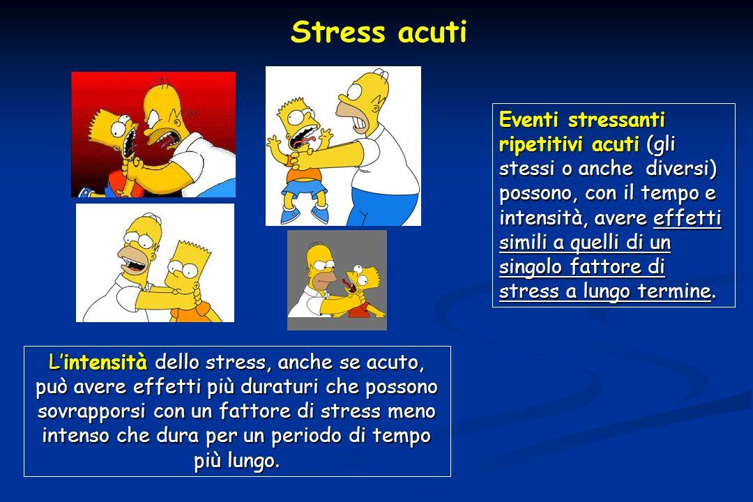 Stress acuti Lintensità dello stress, anche se acuto, può avere effetti più duraturi che possono sovrapporsi con un fattore di stress meno intenso che