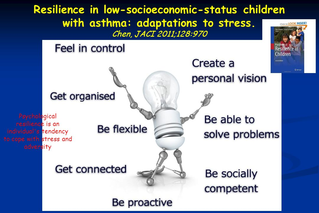 Resilience in low-socioeconomic-status children with asthma: adaptations to stress. Chen, JACI 2011;128:970 Psychological resilience is an individual'