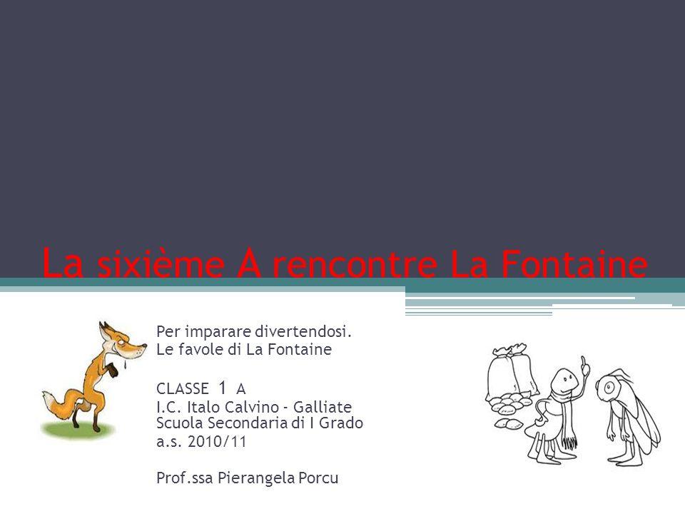 La sixième A rencontre La Fontaine Per imparare divertendosi. Le favole di La Fontaine CLASSE 1 A I.C. Italo Calvino - Galliate Scuola Secondaria di I