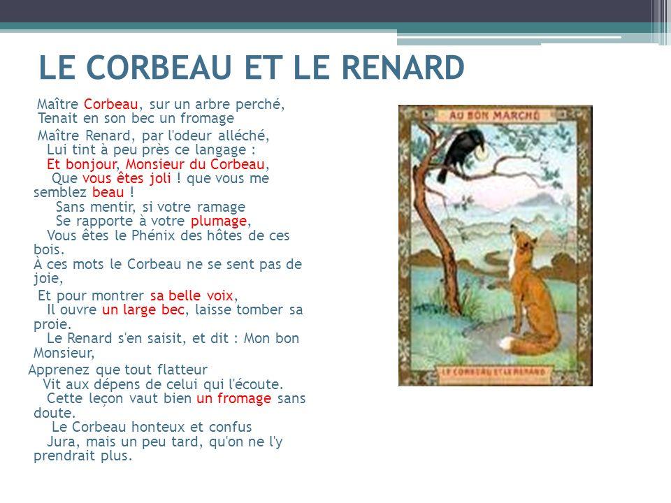 LE CORBEAU ET LE RENARD Maître Corbeau, sur un arbre perché, Tenait en son bec un fromage Maître Renard, par l'odeur alléché, Lui tint à peu près ce l