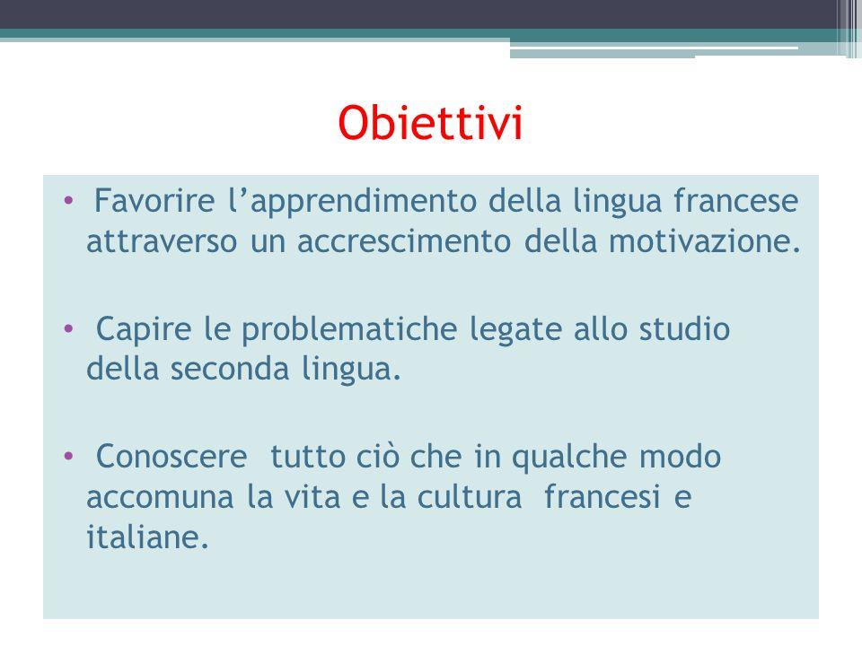 Obiettivi Favorire lapprendimento della lingua francese attraverso un accrescimento della motivazione. Capire le problematiche legate allo studio dell