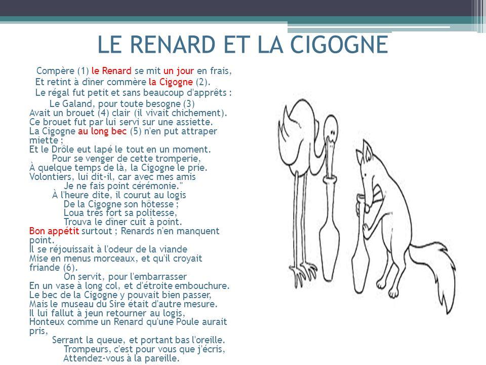 LE RENARD ET LA CIGOGNE Compère (1) le Renard se mit un jour en frais, Et retint à dîner commère la Cigogne (2). Le régal fut petit et sans beaucoup d