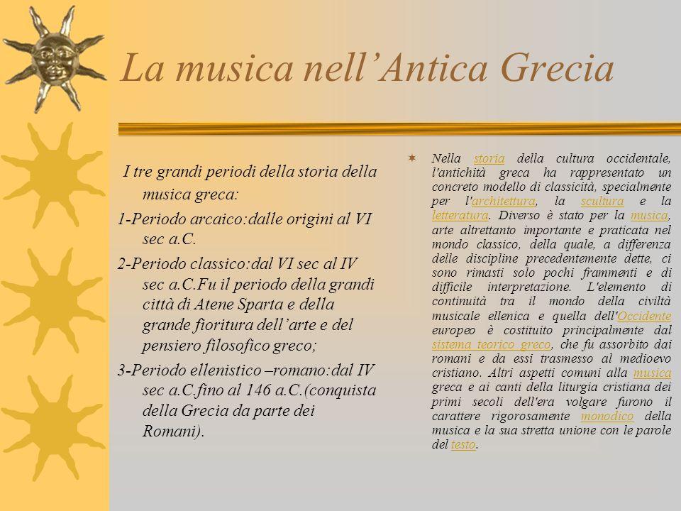 La musica nellAntica Grecia I tre grandi periodi della storia della musica greca: 1-Periodo arcaico:dalle origini al VI sec a.C. 2-Periodo classico:da