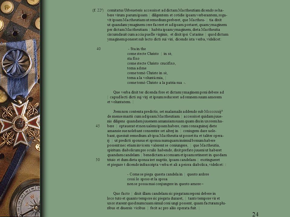 (f. 22 r ) comitatus Urbeueteris accessixet ad dictam Mactheutiam dicendo se ha- bere virum parum ipsam | diligentem et cotidie ipsam verberantem, rog