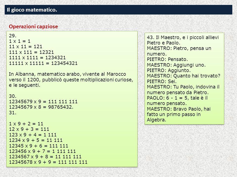 Il gioco matematico. 29. 1 x 1 = 1 11 x 11 = 121 111 x 111 = 12321 1111 x 1111 = 1234321 11111 x 11111 = 123454321 In Albanna, matematico arabo, viven