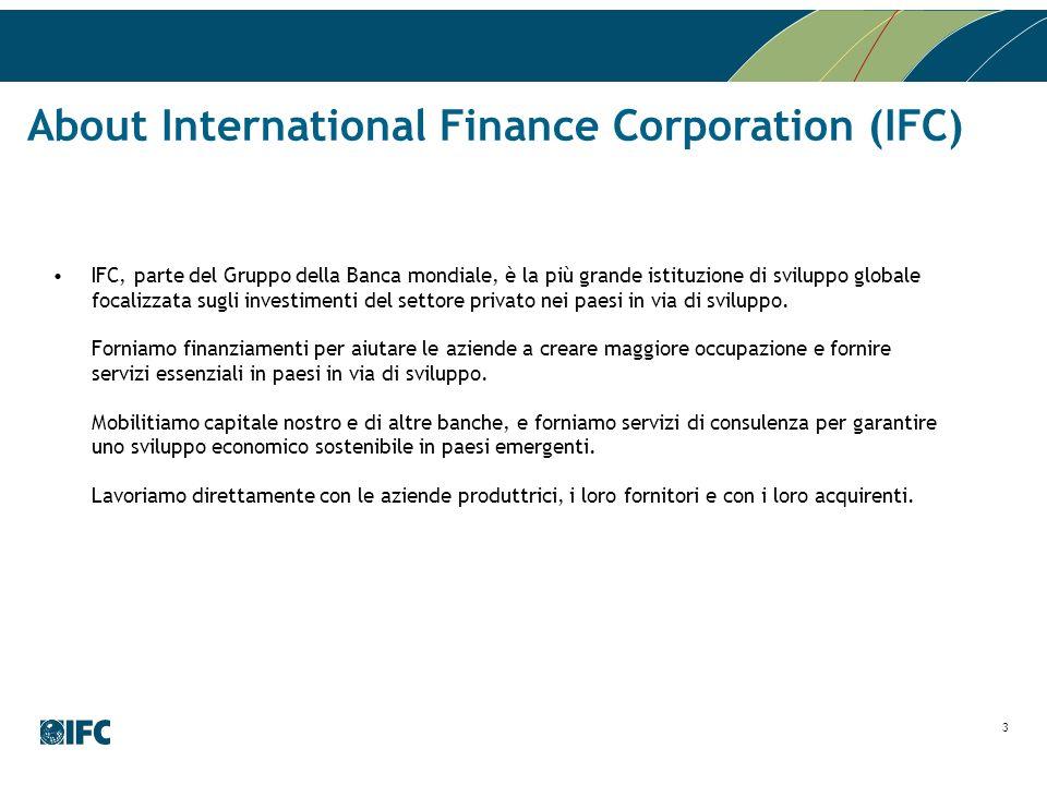 3 About International Finance Corporation (IFC) IFC, parte del Gruppo della Banca mondiale, è la più grande istituzione di sviluppo globale focalizzat