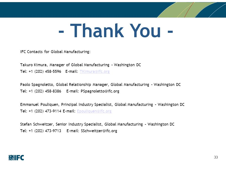 IFC Contacts for Global Manufacturing: Takuro Kimura, Manager of Global Manufacturing – Washington DC Tel: +1 (202) 458-5596E-mail: TKimura@ifc.orgTKimura@ifc.org Paolo Spagnoletto, Global Relationship Manager, Global Manufacturing – Washington DC Tel: +1 (202) 458-8386 E-mail: PSpagnoletto@ifc.org Emmanuel Pouliquen, Principal Industry Specialist, Global Manufacturing – Washington DC Tel: +1 (202) 473-9114 E-mail: Epouliquen@ifc.orgEpouliquen@ifc.org Stefan Schweitzer, Senior Industry Specialist, Global Manufacturing – Washington DC Tel: +1 (202) 473-9713 E-mail: SSchweitzer@ifc.org 33 - Thank You -