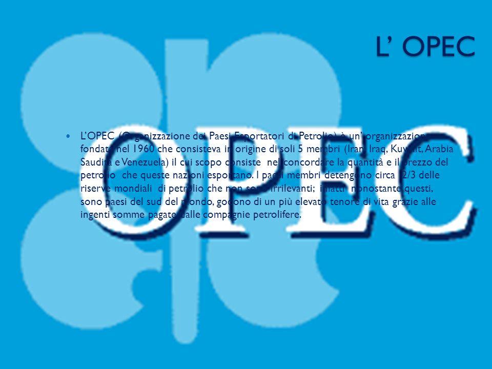 L OPEC LOPEC (Organizzazione dei Paesi Esportatori di Petrolio) è un organizzazione fondata nel 1960 che consisteva in origine di soli 5 membri (Iran, Iraq, Kuwait, Arabia Saudita e Venezuela) il cui scopo consiste nel concordare la quantità e il prezzo del petrolio che queste nazioni esportano.