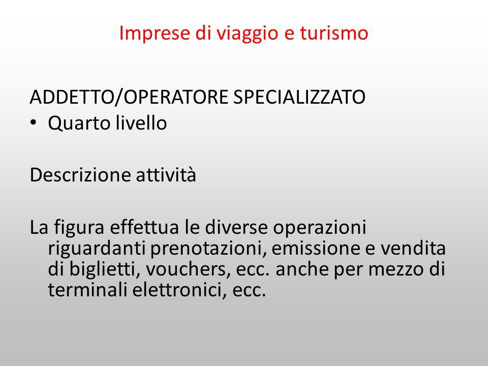 Imprese di viaggio e turismo ADDETTO/OPERATORE SPECIALIZZATO Quarto livello Descrizione attività La figura effettua le diverse operazioni riguardanti