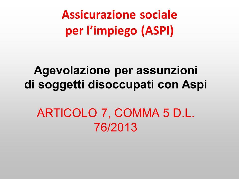 Assicurazione sociale per limpiego (ASPI) Agevolazione per assunzioni di soggetti disoccupati con Aspi ARTICOLO 7, COMMA 5 D.L. 76/2013