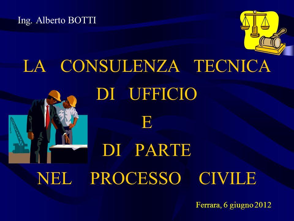 Ing. Alberto BOTTI LA CONSULENZA TECNICA DI UFFICIO E DI PARTE NEL PROCESSO CIVILE Ferrara, 6 giugno 2012
