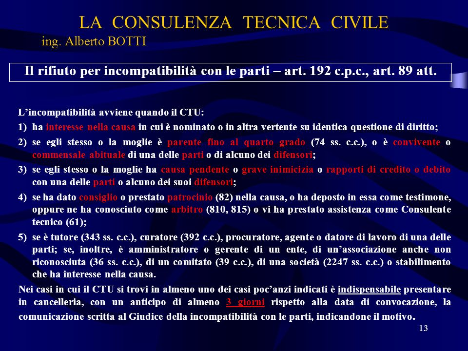 LA CONSULENZA TECNICA CIVILE ing. Alberto BOTTI 13 Il rifiuto per incompatibilità con le parti – art. 192 c.p.c., art. 89 att. Lincompatibilità avvien