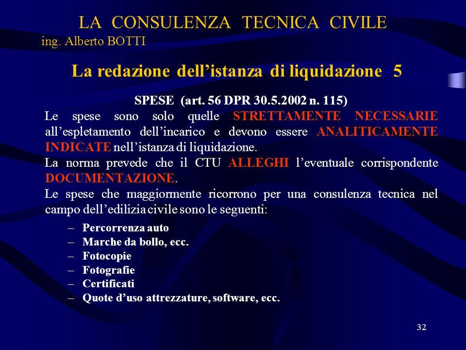 LA CONSULENZA TECNICA CIVILE ing. Alberto BOTTI 32 La redazione dellistanza di liquidazione 5 SPESE (art. 56 DPR 30.5.2002 n. 115) Le spese sono solo